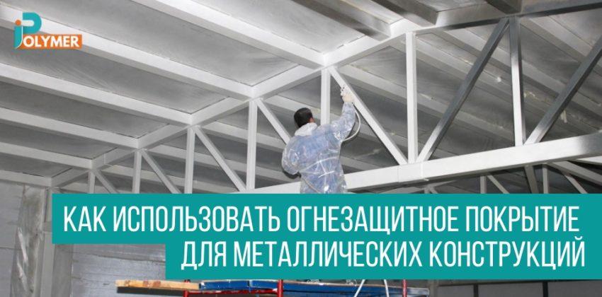 Как использовать огнезащитное покрытие для металлических конструкций