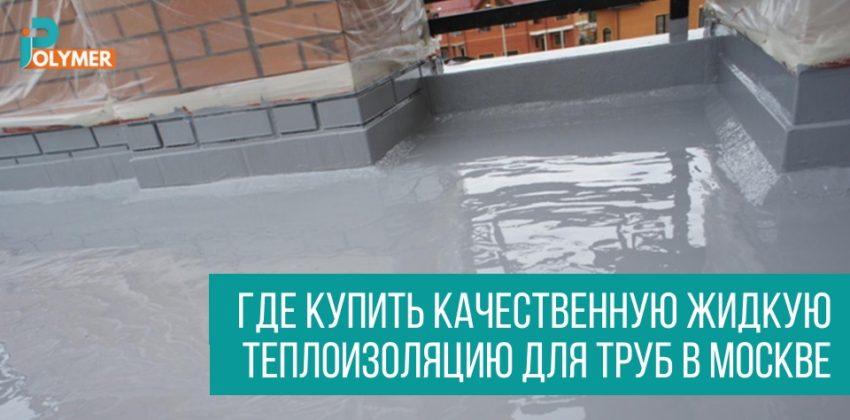 Качественная жидкая теплоизоляция труб в Москве