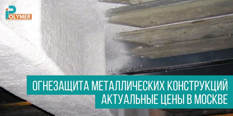 Огнезащита металлических конструкций, актуальные цены в Москве