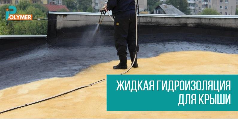 Жидкая гидроизоляция для крыши, как правильно выбирать при покупке