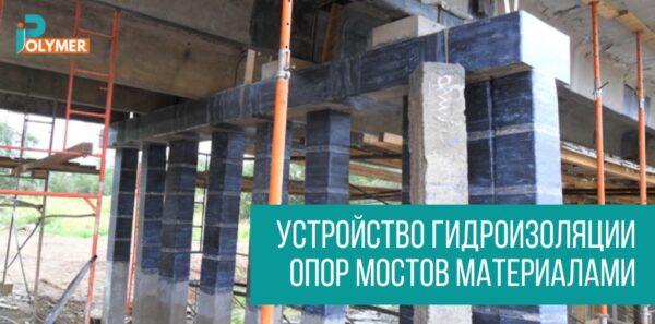 Устройство гидроизоляции опор мостов материалами от iPolymer